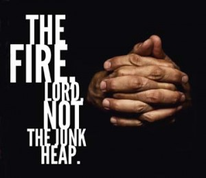 The fire, Lord, not the junk heap.